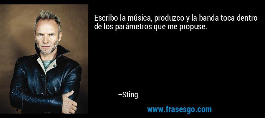 Escribo la música, produzco y la banda toca dentro de los parámetros que me propuse. – Sting