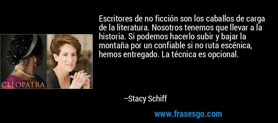 Escritores de no ficción son los caballos de carga de la literatura. Nosotros tenemos que llevar a la historia. Si podemos hacerlo subir y bajar la montaña por un confiable si no ruta escénica, hemos entregado. La técnica es opcional. – Stacy Schiff