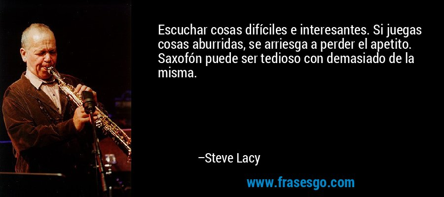 Escuchar cosas difíciles e interesantes. Si juegas cosas aburridas, se arriesga a perder el apetito. Saxofón puede ser tedioso con demasiado de la misma. – Steve Lacy