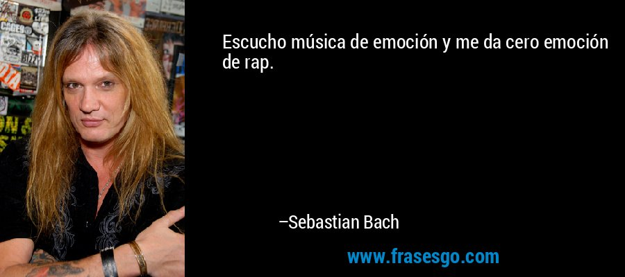 Escucho música de emoción y me da cero emoción de rap. – Sebastian Bach