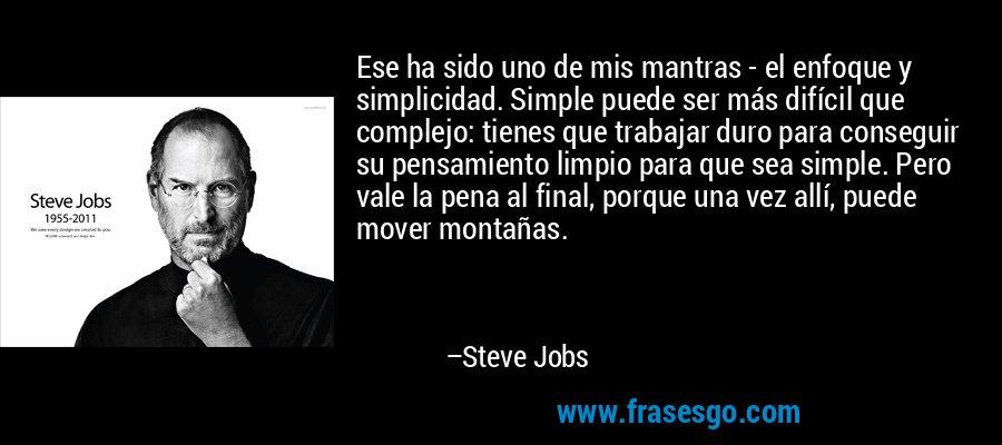 Ese ha sido uno de mis mantras - el enfoque y simplicidad. Simple puede ser más difícil que complejo: tienes que trabajar duro para conseguir su pensamiento limpio para que sea simple. Pero vale la pena al final, porque una vez allí, puede mover montañas. – Steve Jobs