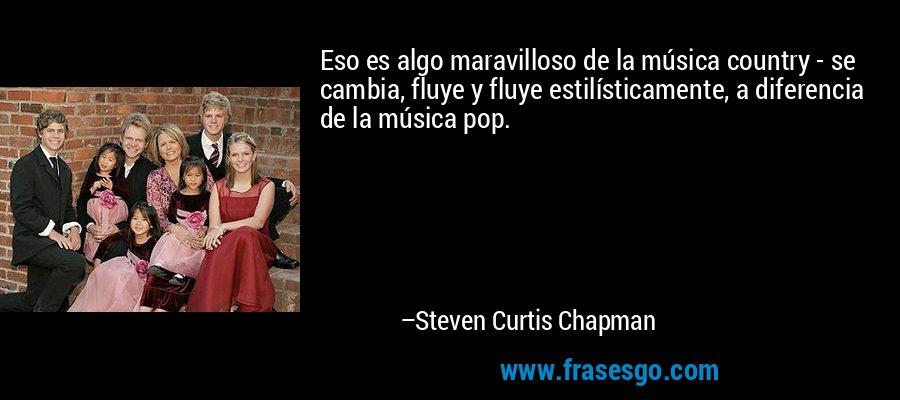 Eso es algo maravilloso de la música country - se cambia, fluye y fluye estilísticamente, a diferencia de la música pop. – Steven Curtis Chapman