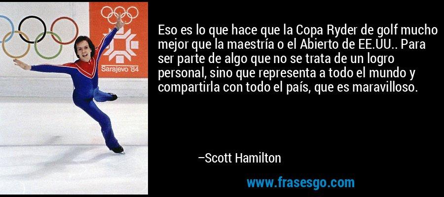 Eso es lo que hace que la Copa Ryder de golf mucho mejor que la maestría o el Abierto de EE.UU.. Para ser parte de algo que no se trata de un logro personal, sino que representa a todo el mundo y compartirla con todo el país, que es maravilloso. – Scott Hamilton