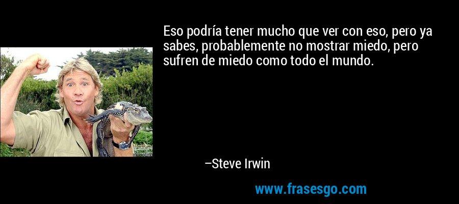 Eso podría tener mucho que ver con eso, pero ya sabes, probablemente no mostrar miedo, pero sufren de miedo como todo el mundo. – Steve Irwin
