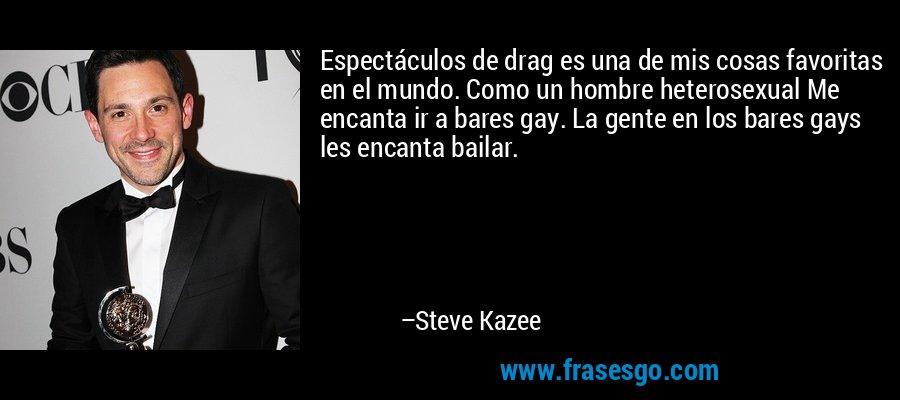 Espectáculos de drag es una de mis cosas favoritas en el mundo. Como un hombre heterosexual Me encanta ir a bares gay. La gente en los bares gays les encanta bailar. – Steve Kazee