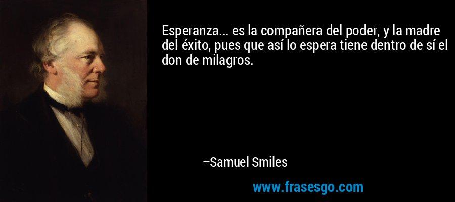 Esperanza... es la compañera del poder, y la madre del éxito, pues que así lo espera tiene dentro de sí el don de milagros. – Samuel Smiles
