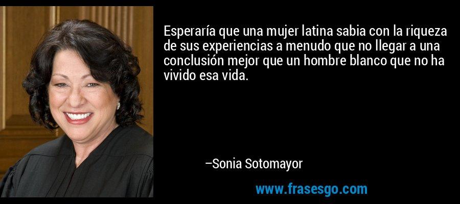 Esperaría que una mujer latina sabia con la riqueza de sus experiencias a menudo que no llegar a una conclusión mejor que un hombre blanco que no ha vivido esa vida. – Sonia Sotomayor