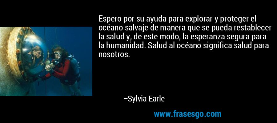 Espero por su ayuda para explorar y proteger el océano salvaje de manera que se pueda restablecer la salud y, de este modo, la esperanza segura para la humanidad. Salud al océano significa salud para nosotros. – Sylvia Earle