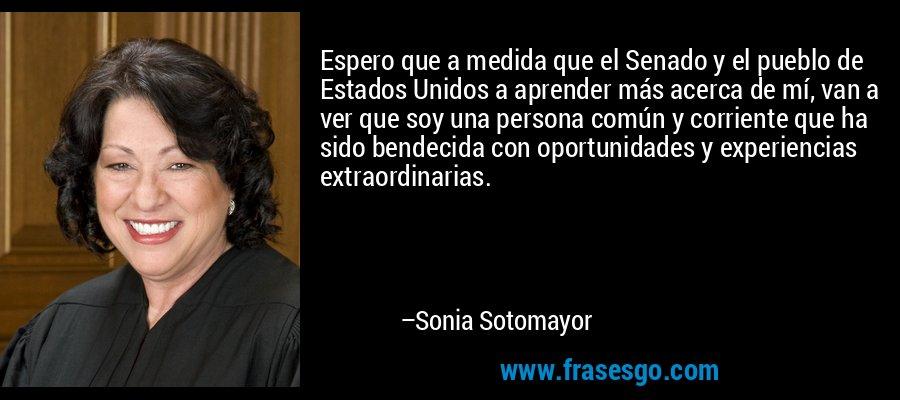 Espero que a medida que el Senado y el pueblo de Estados Unidos a aprender más acerca de mí, van a ver que soy una persona común y corriente que ha sido bendecida con oportunidades y experiencias extraordinarias. – Sonia Sotomayor