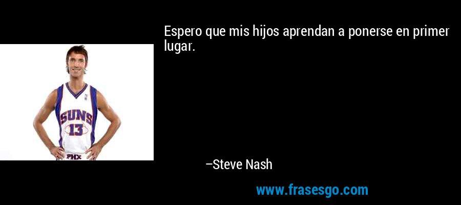 Espero que mis hijos aprendan a ponerse en primer lugar. – Steve Nash
