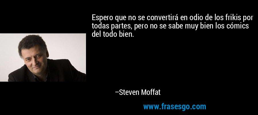 Espero que no se convertirá en odio de los frikis por todas partes, pero no se sabe muy bien los cómics del todo bien. – Steven Moffat