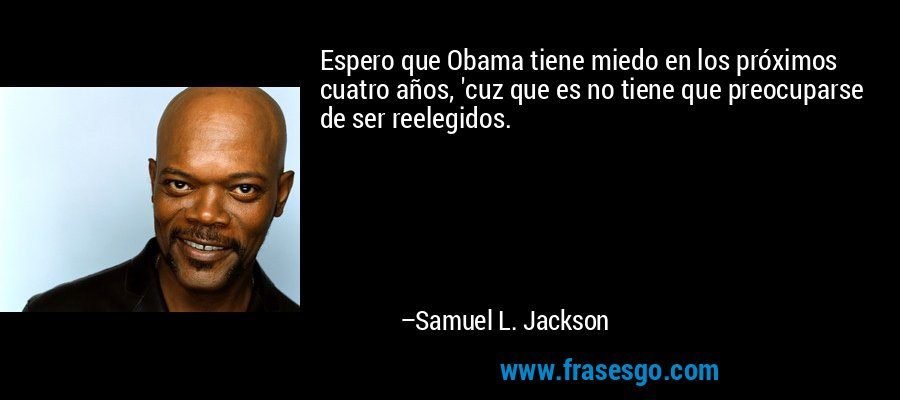 Espero que Obama tiene miedo en los próximos cuatro años, 'cuz que es no tiene que preocuparse de ser reelegidos. – Samuel L. Jackson