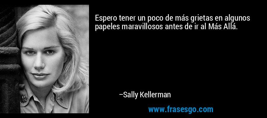 Espero tener un poco de más grietas en algunos papeles maravillosos antes de ir al Más Allá. – Sally Kellerman