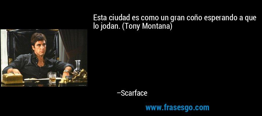 Esta ciudad es como un gran coño esperando a que lo jodan. (Tony Montana) – Scarface