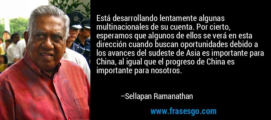 Está desarrollando lentamente algunas multinacionales de su cuenta. Por cierto, esperamos que algunos de ellos se verá en esta dirección cuando buscan oportunidades debido a los avances del sudeste de Asia es importante para China, al igual que el progreso de China es importante para nosotros. – Sellapan Ramanathan