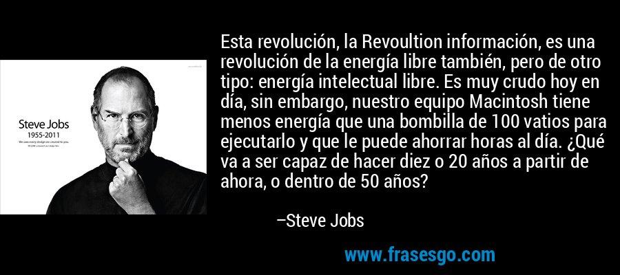 Esta revolución, la Revoultion información, es una revolución de la energía libre también, pero de otro tipo: energía intelectual libre. Es muy crudo hoy en día, sin embargo, nuestro equipo Macintosh tiene menos energía que una bombilla de 100 vatios para ejecutarlo y que le puede ahorrar horas al día. ¿Qué va a ser capaz de hacer diez o 20 años a partir de ahora, o dentro de 50 años? – Steve Jobs