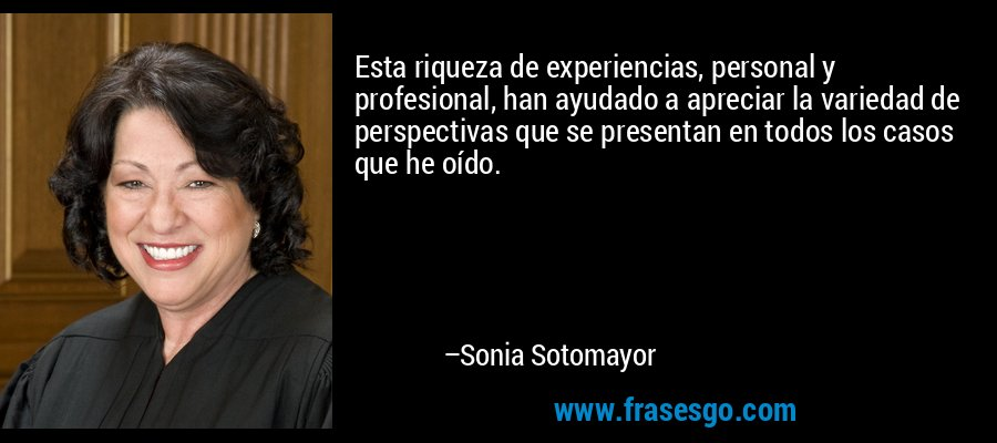 Esta riqueza de experiencias, personal y profesional, han ayudado a apreciar la variedad de perspectivas que se presentan en todos los casos que he oído. – Sonia Sotomayor