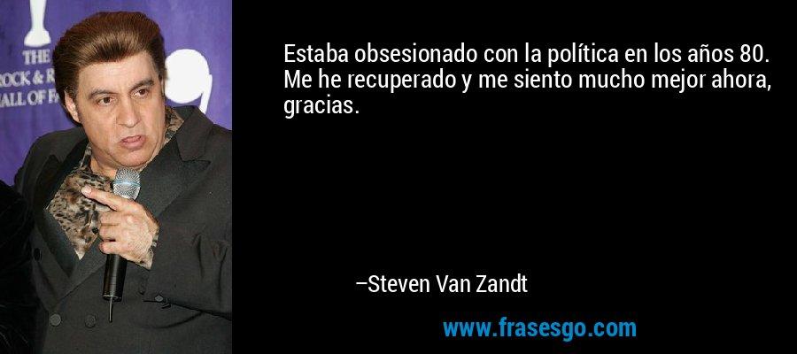 Estaba obsesionado con la política en los años 80. Me he recuperado y me siento mucho mejor ahora, gracias. – Steven Van Zandt