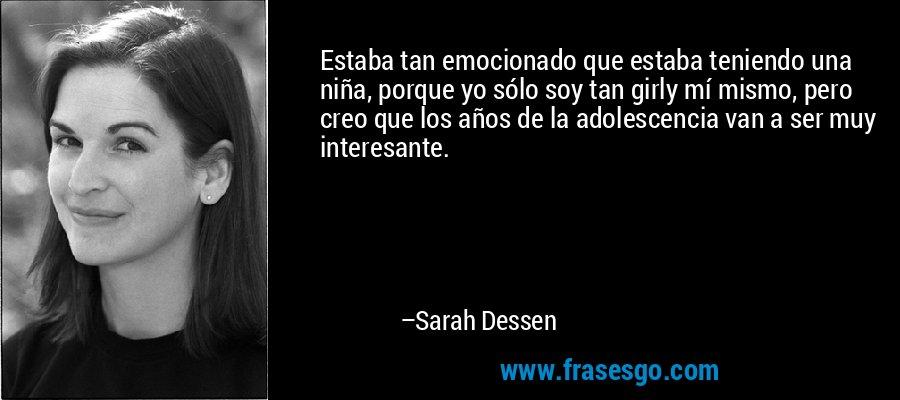 Estaba tan emocionado que estaba teniendo una niña, porque yo sólo soy tan girly mí mismo, pero creo que los años de la adolescencia van a ser muy interesante. – Sarah Dessen