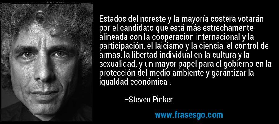 Estados del noreste y la mayoría costera votarán por el candidato que está más estrechamente alineada con la cooperación internacional y la participación, el laicismo y la ciencia, el control de armas, la libertad individual en la cultura y la sexualidad, y un mayor papel para el gobierno en la protección del medio ambiente y garantizar la igualdad económica . – Steven Pinker