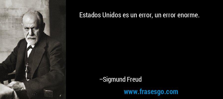Estados Unidos es un error, un error enorme. – Sigmund Freud