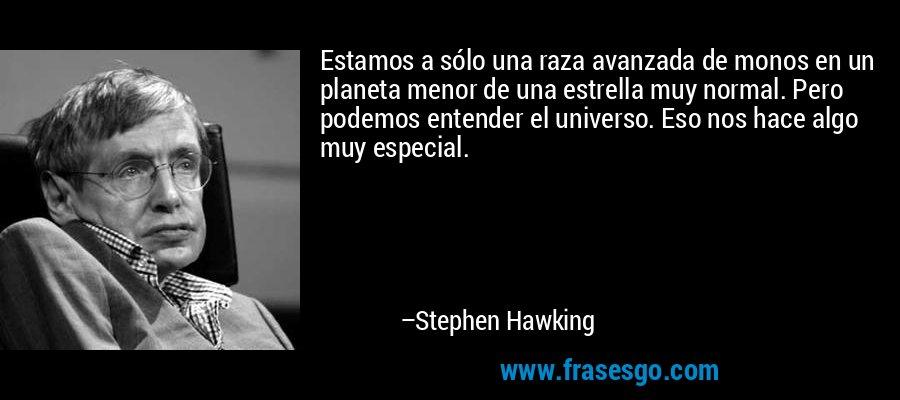 Estamos a sólo una raza avanzada de monos en un planeta menor de una estrella muy normal. Pero podemos entender el universo. Eso nos hace algo muy especial. – Stephen Hawking