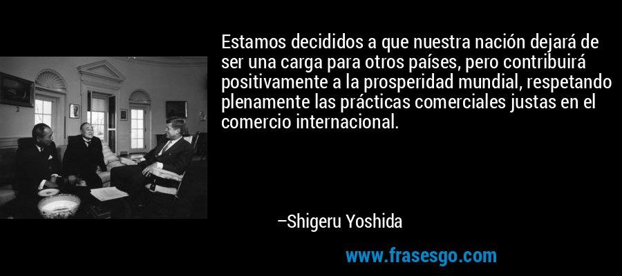 Estamos decididos a que nuestra nación dejará de ser una carga para otros países, pero contribuirá positivamente a la prosperidad mundial, respetando plenamente las prácticas comerciales justas en el comercio internacional. – Shigeru Yoshida