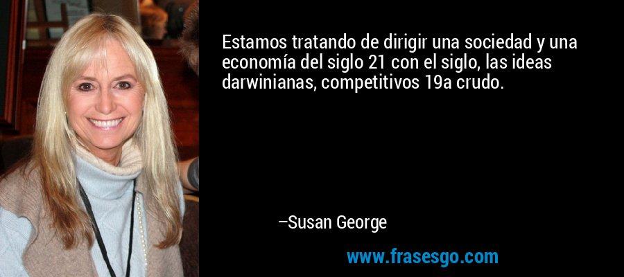 Estamos tratando de dirigir una sociedad y una economía del siglo 21 con el siglo, las ideas darwinianas, competitivos 19a crudo. – Susan George