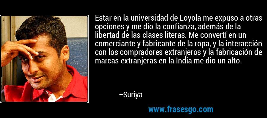 Estar en la universidad de Loyola me expuso a otras opciones y me dio la confianza, además de la libertad de las clases literas. Me convertí en un comerciante y fabricante de la ropa, y la interacción con los compradores extranjeros y la fabricación de marcas extranjeras en la India me dio un alto. – Suriya