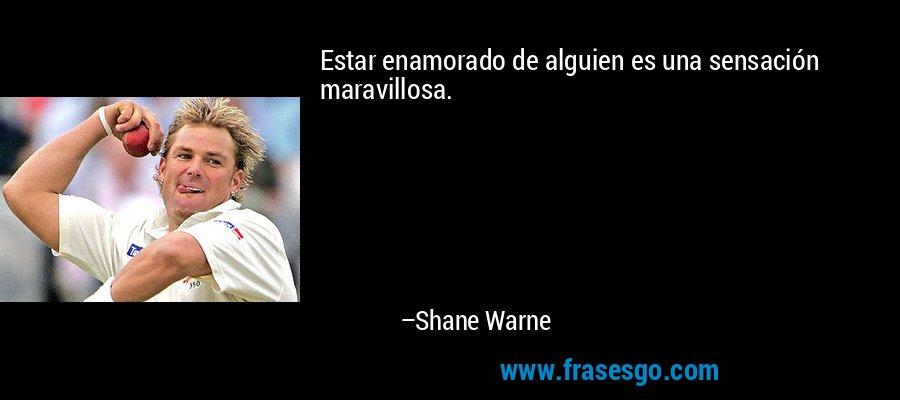 Estar enamorado de alguien es una sensación maravillosa. – Shane Warne
