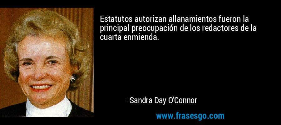 Estatutos autorizan allanamientos fueron la principal preocupación de los redactores de la cuarta enmienda. – Sandra Day O'Connor