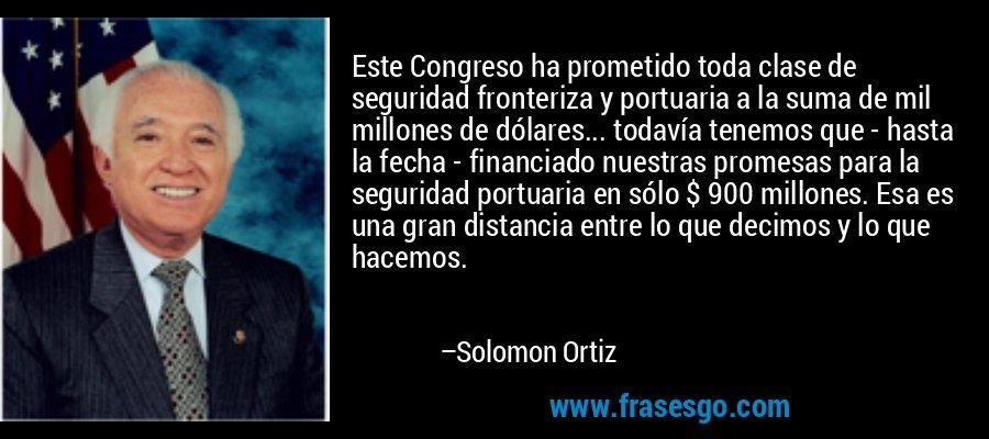 Este Congreso ha prometido toda clase de seguridad fronteriza y portuaria a la suma de mil millones de dólares... todavía tenemos que - hasta la fecha - financiado nuestras promesas para la seguridad portuaria en sólo $ 900 millones. Esa es una gran distancia entre lo que decimos y lo que hacemos. – Solomon Ortiz