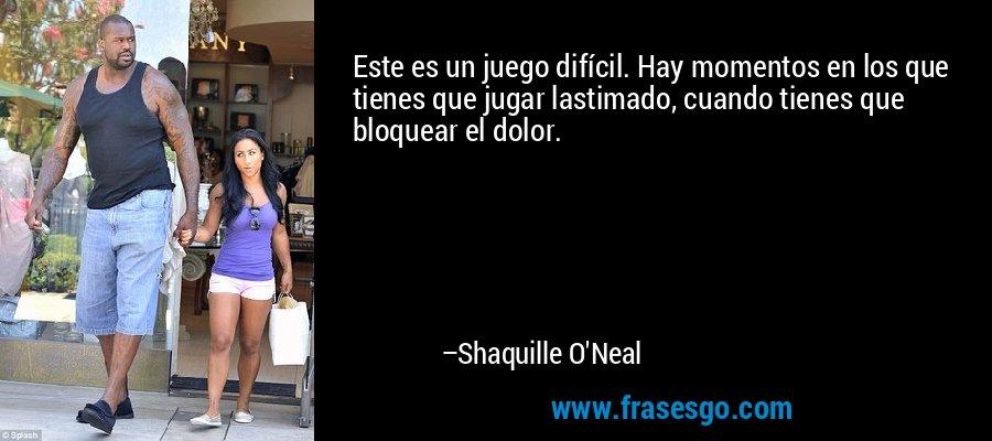 Este es un juego difícil. Hay momentos en los que tienes que jugar lastimado, cuando tienes que bloquear el dolor. – Shaquille O'Neal