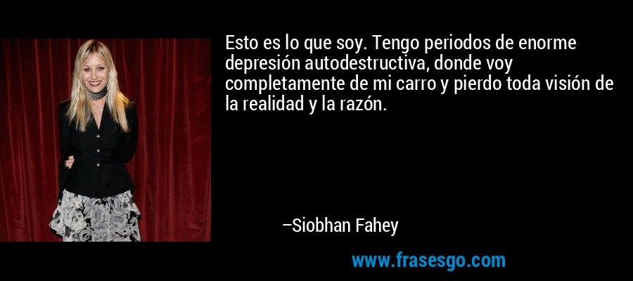 Esto es lo que soy. Tengo periodos de enorme depresión autodestructiva, donde voy completamente de mi carro y pierdo toda visión de la realidad y la razón. – Siobhan Fahey