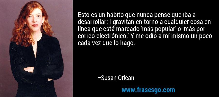 Esto es un hábito que nunca pensé que iba a desarrollar: I gravitan en torno a cualquier cosa en línea que está marcado 'más popular' o 'más por correo electrónico.' Y me odio a mí mismo un poco cada vez que lo hago. – Susan Orlean