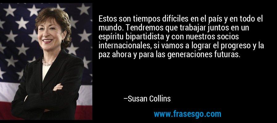 Estos son tiempos difíciles en el país y en todo el mundo. Tendremos que trabajar juntos en un espíritu bipartidista y con nuestros socios internacionales, si vamos a lograr el progreso y la paz ahora y para las generaciones futuras. – Susan Collins