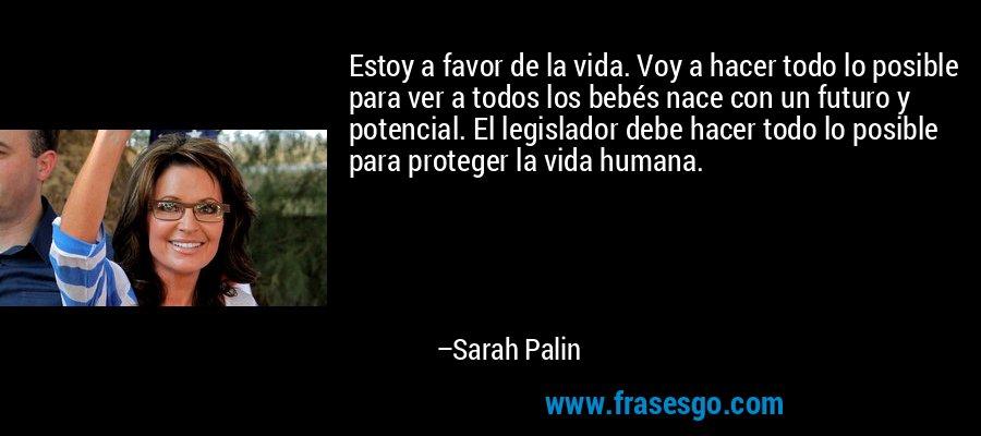 Estoy a favor de la vida. Voy a hacer todo lo posible para ver a todos los bebés nace con un futuro y potencial. El legislador debe hacer todo lo posible para proteger la vida humana. – Sarah Palin