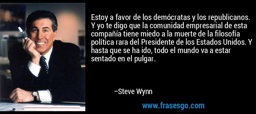 Estoy a favor de los demócratas y los republicanos. Y yo te digo que la comunidad empresarial de esta compañía tiene miedo a la muerte de la filosofía política rara del Presidente de los Estados Unidos. Y hasta que se ha ido, todo el mundo va a estar sentado en el pulgar. – Steve Wynn