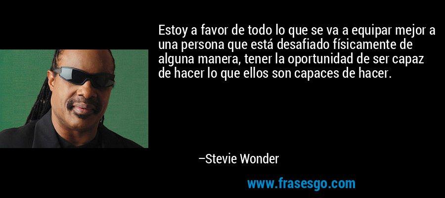 Estoy a favor de todo lo que se va a equipar mejor a una persona que está desafiado físicamente de alguna manera, tener la oportunidad de ser capaz de hacer lo que ellos son capaces de hacer. – Stevie Wonder