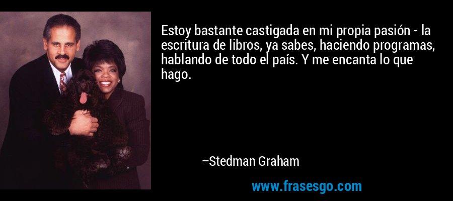 Estoy bastante castigada en mi propia pasión - la escritura de libros, ya sabes, haciendo programas, hablando de todo el país. Y me encanta lo que hago. – Stedman Graham