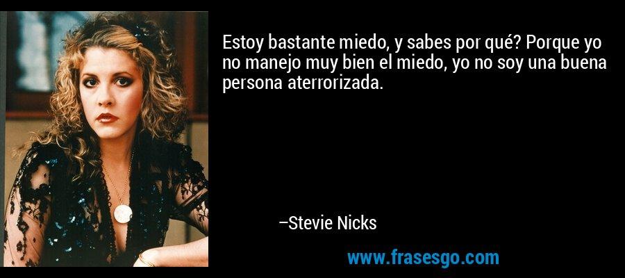 Estoy bastante miedo, y sabes por qué? Porque yo no manejo muy bien el miedo, yo no soy una buena persona aterrorizada. – Stevie Nicks