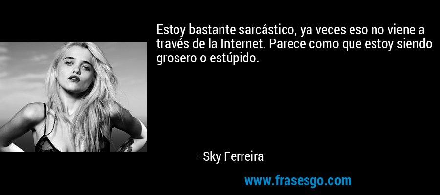 Estoy bastante sarcástico, ya veces eso no viene a través de la Internet. Parece como que estoy siendo grosero o estúpido. – Sky Ferreira