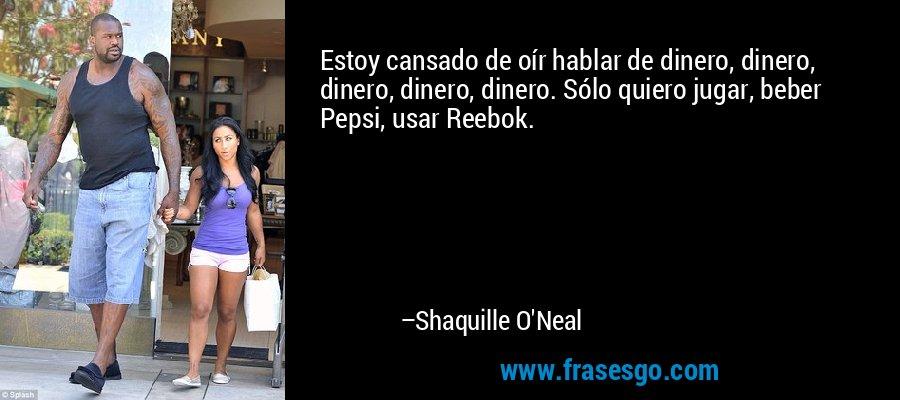 Estoy cansado de oír hablar de dinero, dinero, dinero, dinero, dinero. Sólo quiero jugar, beber Pepsi, usar Reebok. – Shaquille O'Neal