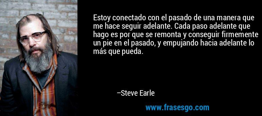 Estoy conectado con el pasado de una manera que me hace seguir adelante. Cada paso adelante que hago es por que se remonta y conseguir firmemente un pie en el pasado, y empujando hacia adelante lo más que pueda. – Steve Earle