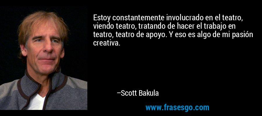 Estoy constantemente involucrado en el teatro, viendo teatro, tratando de hacer el trabajo en teatro, teatro de apoyo. Y eso es algo de mi pasión creativa. – Scott Bakula