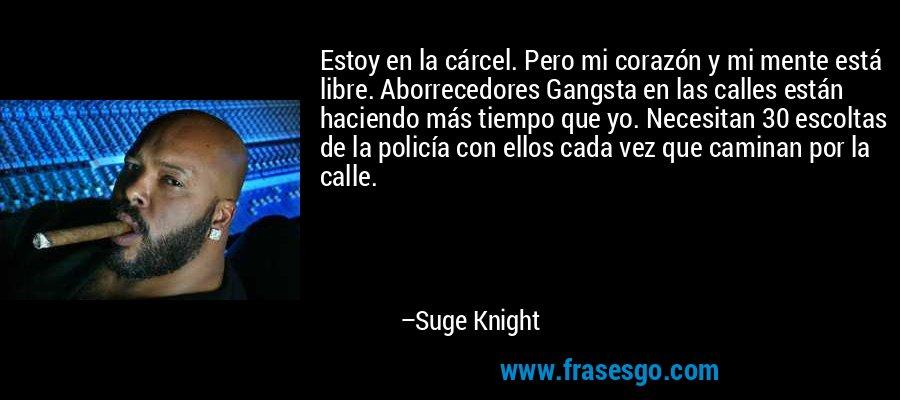 Estoy en la cárcel. Pero mi corazón y mi mente está libre. Aborrecedores Gangsta en las calles están haciendo más tiempo que yo. Necesitan 30 escoltas de la policía con ellos cada vez que caminan por la calle. – Suge Knight