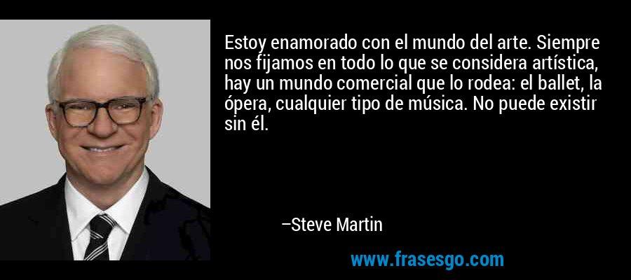 Estoy enamorado con el mundo del arte. Siempre nos fijamos en todo lo que se considera artística, hay un mundo comercial que lo rodea: el ballet, la ópera, cualquier tipo de música. No puede existir sin él. – Steve Martin