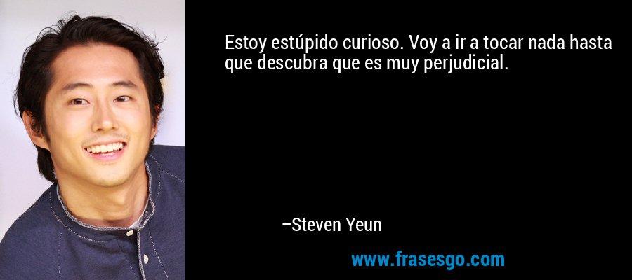 Estoy estúpido curioso. Voy a ir a tocar nada hasta que descubra que es muy perjudicial. – Steven Yeun