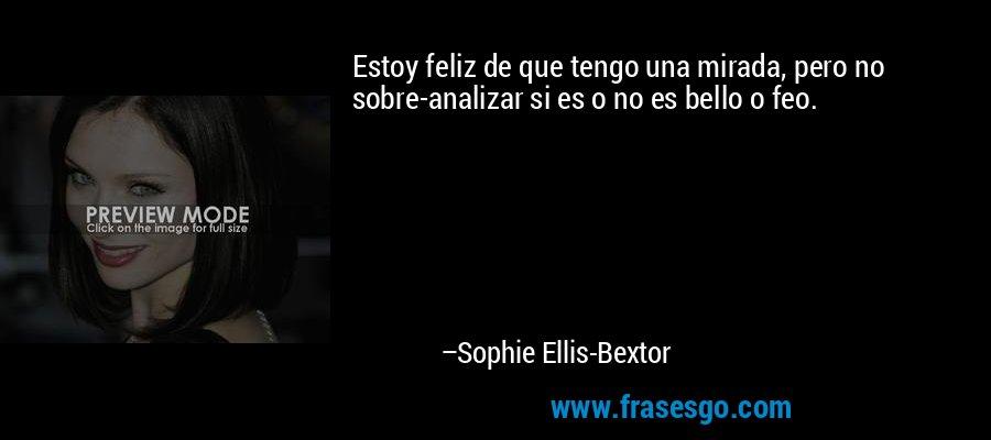 Estoy feliz de que tengo una mirada, pero no sobre-analizar si es o no es bello o feo. – Sophie Ellis-Bextor