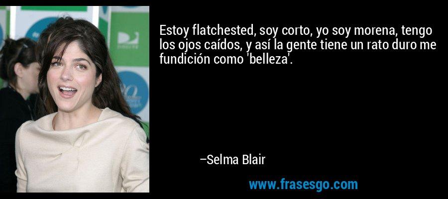 Estoy flatchested, soy corto, yo soy morena, tengo los ojos caídos, y así la gente tiene un rato duro me fundición como 'belleza'. – Selma Blair